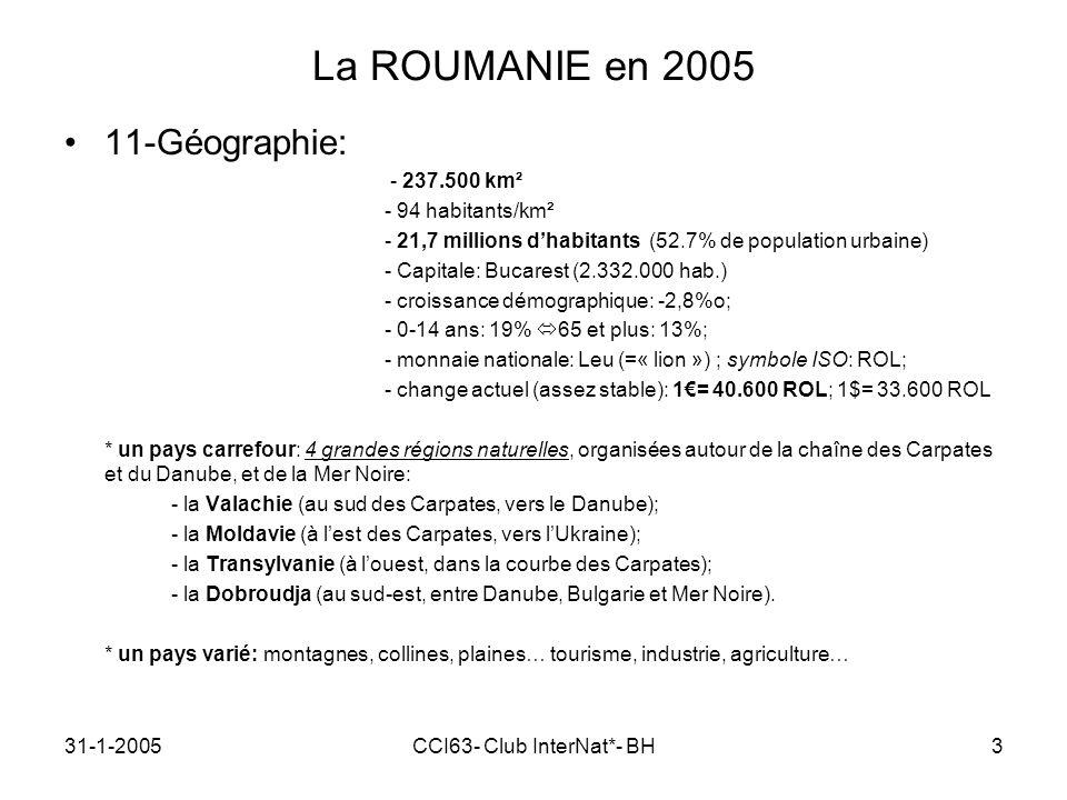 31-1-2005CCI63- Club InterNat*- BH3 La ROUMANIE en 2005 11-Géographie: - 237.500 km² - 94 habitants/km² - 21,7 millions dhabitants (52.7% de population urbaine) - Capitale: Bucarest (2.332.000 hab.) - croissance démographique: -2,8%o; - 0-14 ans: 19% 65 et plus: 13%; - monnaie nationale: Leu (=« lion ») ; symbole ISO: ROL; - change actuel (assez stable): 1= 40.600 ROL; 1$= 33.600 ROL * un pays carrefour: 4 grandes régions naturelles, organisées autour de la chaîne des Carpates et du Danube, et de la Mer Noire: - la Valachie (au sud des Carpates, vers le Danube); - la Moldavie (à lest des Carpates, vers lUkraine); - la Transylvanie (à louest, dans la courbe des Carpates); - la Dobroudja (au sud-est, entre Danube, Bulgarie et Mer Noire).