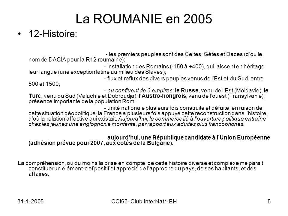 31-1-2005CCI63- Club InterNat*- BH5 La ROUMANIE en 2005 12-Histoire: - les premiers peuples sont des Celtes: Gètes et Daces (doù le nom de DACIA pour la R12 roumaine); - installation des Romains (-150 à +400), qui laissent en héritage leur langue (une exception latine au milieu des Slaves); - flux et reflux des divers peuples venus de lEst et du Sud, entre 500 et 1500; - au confluent de 3 empires: le Russe, venu de lEst (Moldavie); le Turc, venu du Sud (Valachie et Dobroudja); lAustro-hongrois, venu de louest (Transylvanie); présence importante de la population Rom.