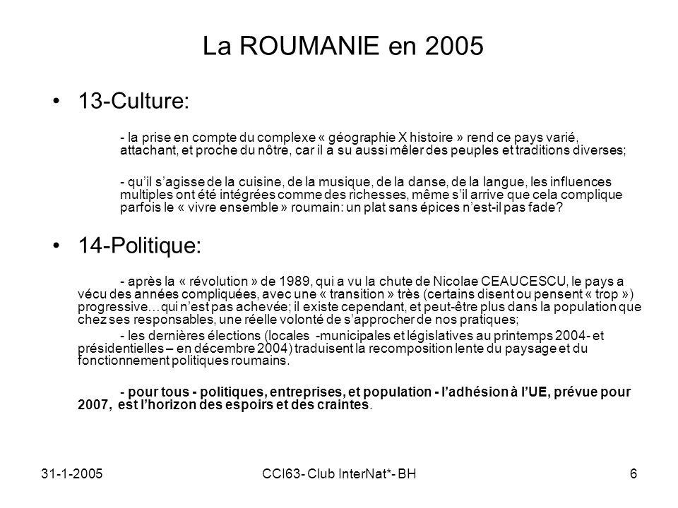 31-1-2005CCI63- Club InterNat*- BH6 La ROUMANIE en 2005 13-Culture: - la prise en compte du complexe « géographie X histoire » rend ce pays varié, attachant, et proche du nôtre, car il a su aussi mêler des peuples et traditions diverses; - quil sagisse de la cuisine, de la musique, de la danse, de la langue, les influences multiples ont été intégrées comme des richesses, même sil arrive que cela complique parfois le « vivre ensemble » roumain: un plat sans épices nest-il pas fade.
