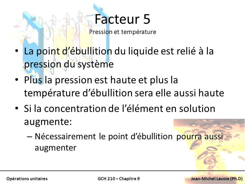 Opérations unitairesGCH 210 – Chapitre 9Jean-Michel Lavoie (Ph.D) La point débullition du liquide est relié à la pression du système Plus la pression
