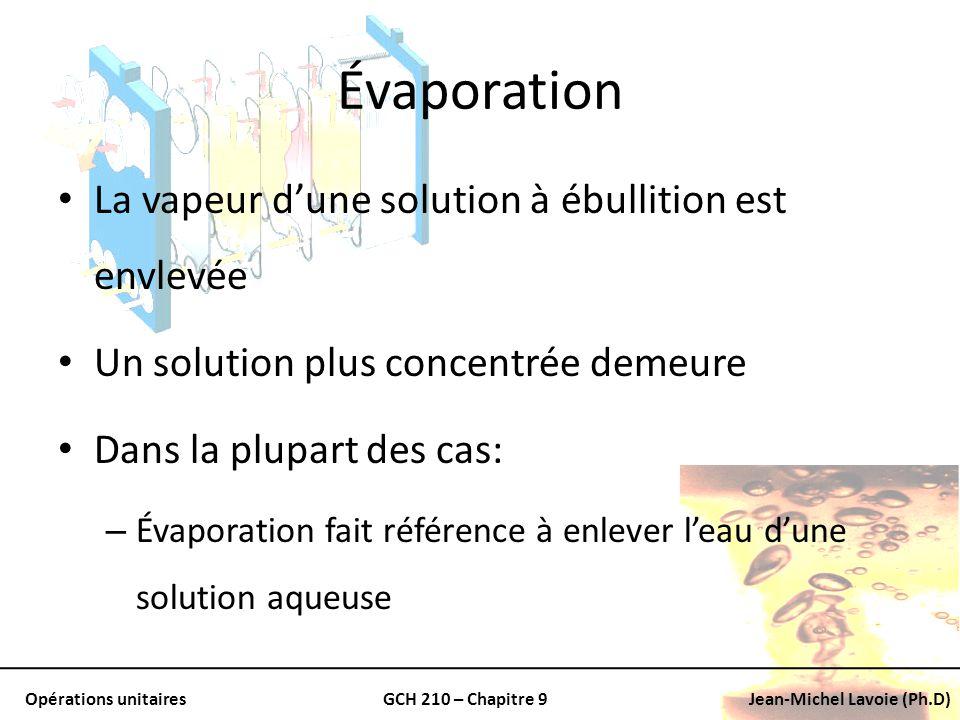 Opérations unitairesGCH 210 – Chapitre 9Jean-Michel Lavoie (Ph.D) Évaporation La vapeur dune solution à ébullition est envlevée Un solution plus conce