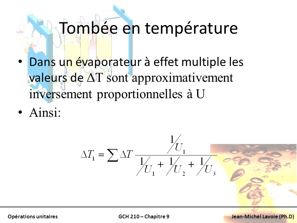 Opérations unitairesGCH 210 – Chapitre 9Jean-Michel Lavoie (Ph.D) Tombée en température Dans un évaporateur à effet multiple les valeurs de ΔT sont ap