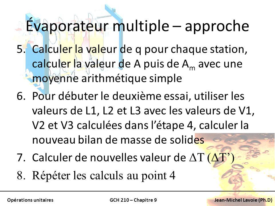 Opérations unitairesGCH 210 – Chapitre 9Jean-Michel Lavoie (Ph.D) Évaporateur multiple – approche 5.Calculer la valeur de q pour chaque station, calcu
