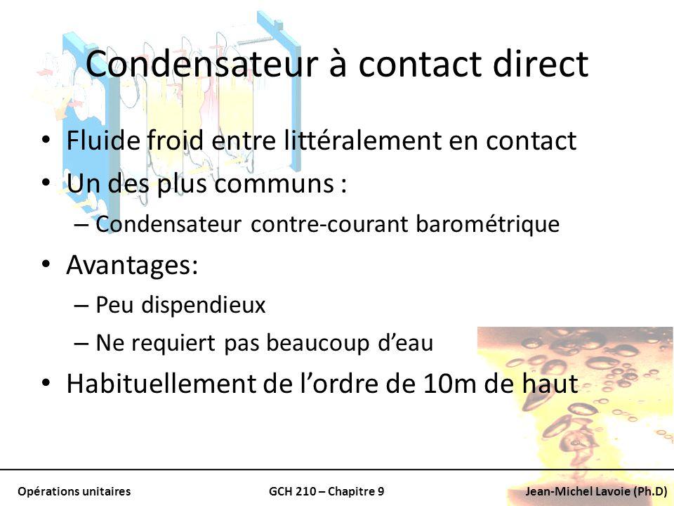 Opérations unitairesGCH 210 – Chapitre 9Jean-Michel Lavoie (Ph.D) Condensateur à contact direct Fluide froid entre littéralement en contact Un des plu