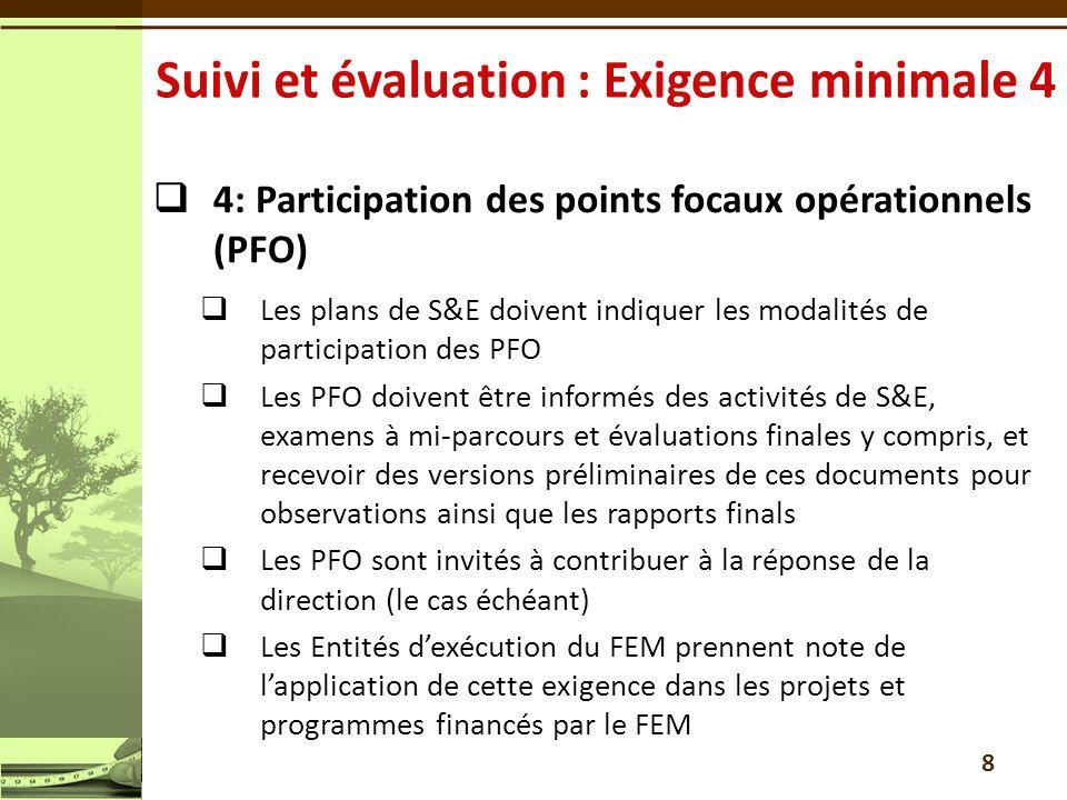 4: Participation des points focaux opérationnels (PFO) Les plans de S&E doivent indiquer les modalités de participation des PFO Les PFO doivent être informés des activités de S&E, examens à mi-parcours et évaluations finales y compris, et recevoir des versions préliminaires de ces documents pour observations ainsi que les rapports finals Les PFO sont invités à contribuer à la réponse de la direction (le cas échéant) Les Entités dexécution du FEM prennent note de lapplication de cette exigence dans les projets et programmes financés par le FEM 8
