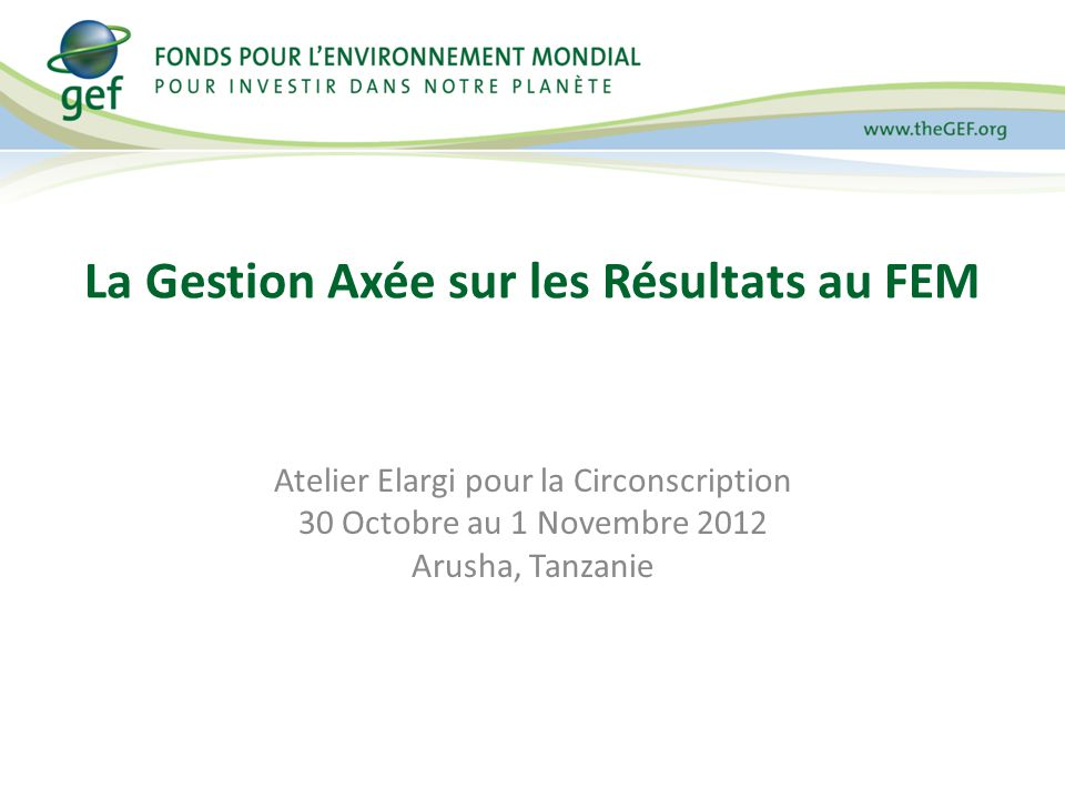 Atelier Elargi pour la Circonscription 30 Octobre au 1 Novembre 2012 Arusha, Tanzanie La Gestion Axée sur les Résultats au FEM