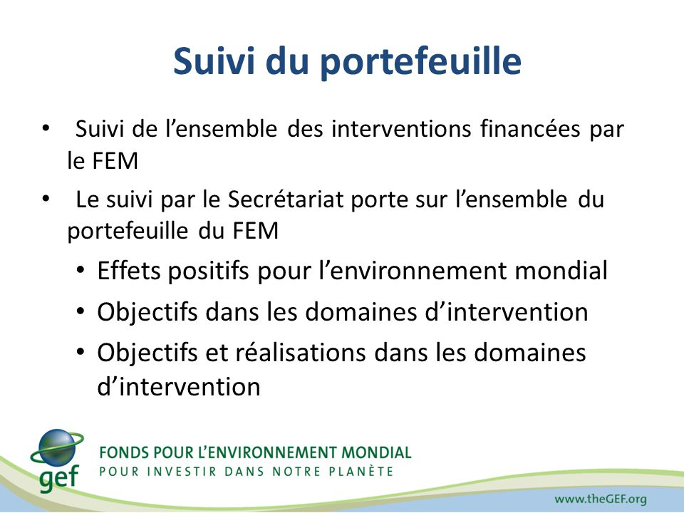 Suivi de lensemble des interventions financées par le FEM Le suivi par le Secrétariat porte sur lensemble du portefeuille du FEM Effets positifs pour lenvironnement mondial Objectifs dans les domaines dintervention Objectifs et réalisations dans les domaines dintervention