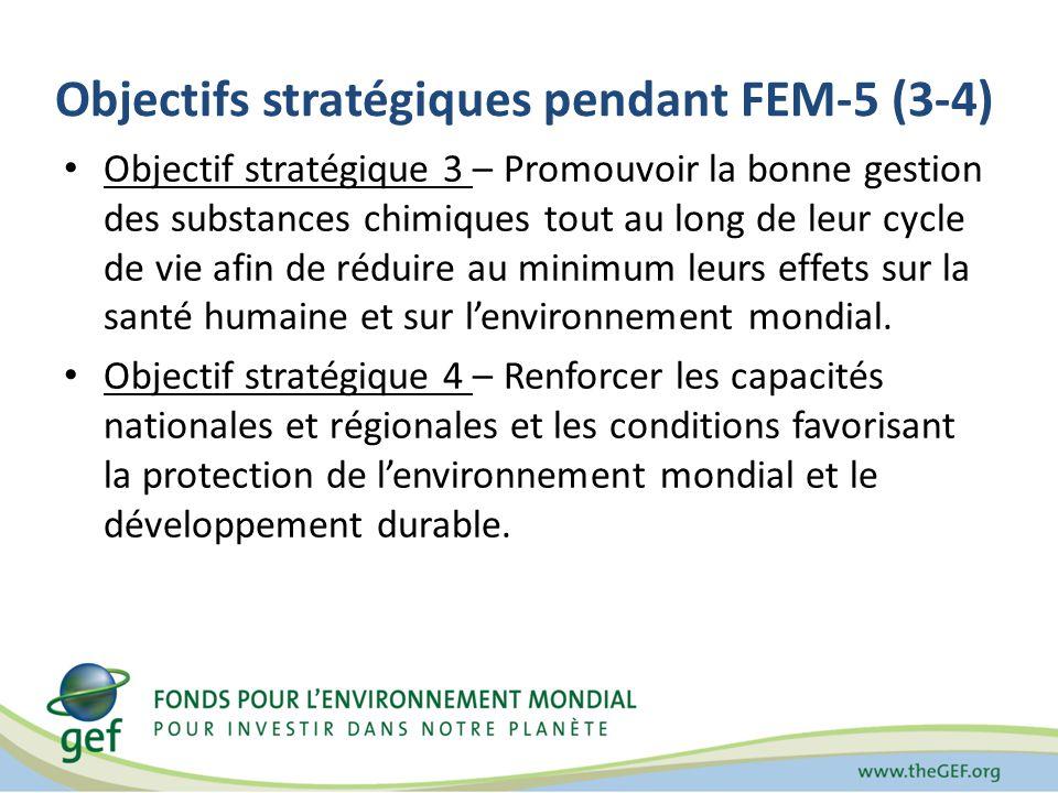 Objectifs stratégiques pendant FEM-5 (3-4) Objectif stratégique 3 – Promouvoir la bonne gestion des substances chimiques tout au long de leur cycle de vie afin de réduire au minimum leurs effets sur la santé humaine et sur lenvironnement mondial.