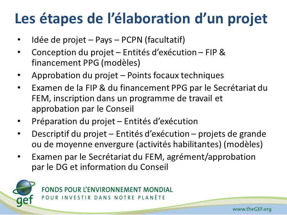 Les étapes de lélaboration dun projet Idée de projet – Pays – PCPN (facultatif) Conception du projet – Entités dexécution – FIP & financement PPG (modèles) Approbation du projet – Points focaux techniques Examen de la FIP & du financement PPG par le Secrétariat du FEM, inscription dans un programme de travail et approbation par le Conseil Préparation du projet – Entités dexécution Descriptif du projet – Entités dexécution – projets de grande ou de moyenne envergure (activités habilitantes) (modèles) Examen par le Secrétariat du FEM, agrément/approbation par le DG et information du Conseil