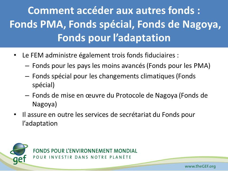 Comment accéder aux autres fonds : Fonds PMA, Fonds spécial, Fonds de Nagoya, Fonds pour ladaptation Le FEM administre également trois fonds fiduciaires : – Fonds pour les pays les moins avancés (Fonds pour les PMA) – Fonds spécial pour les changements climatiques (Fonds spécial) – Fonds de mise en œuvre du Protocole de Nagoya (Fonds de Nagoya) Il assure en outre les services de secrétariat du Fonds pour ladaptation