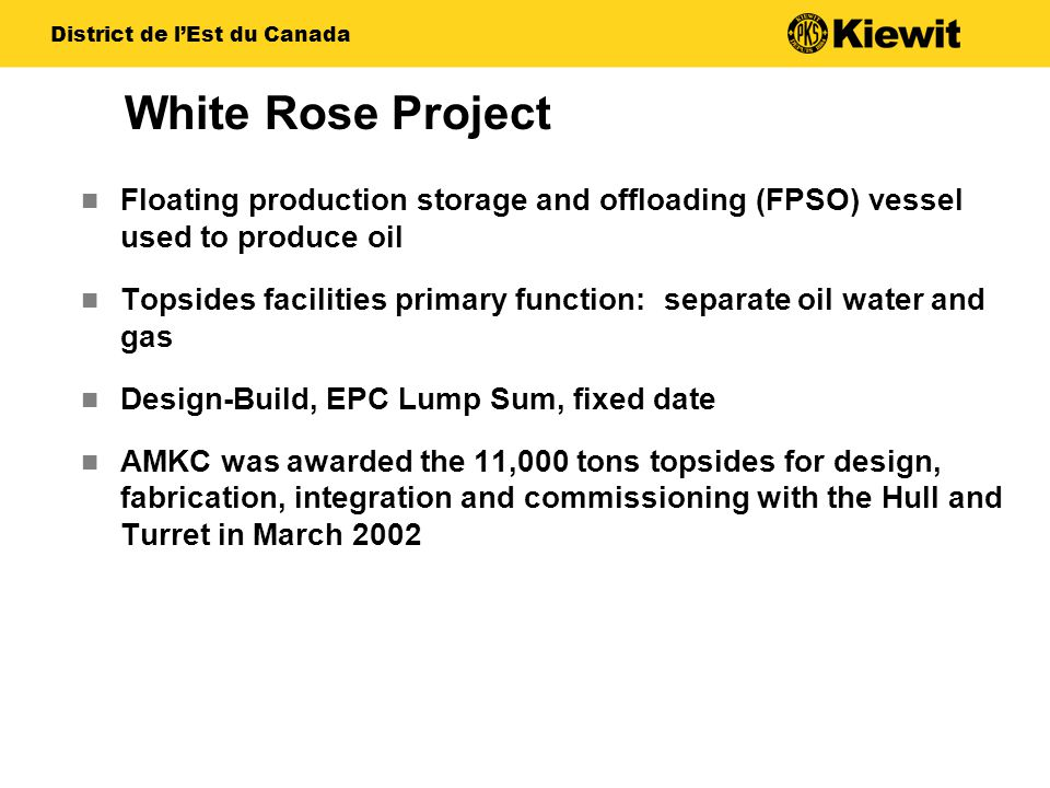 White Rose Project Floating production storage and offloading (FPSO) vessel used to produce oil Topsides facilities primary function: separate oil wat