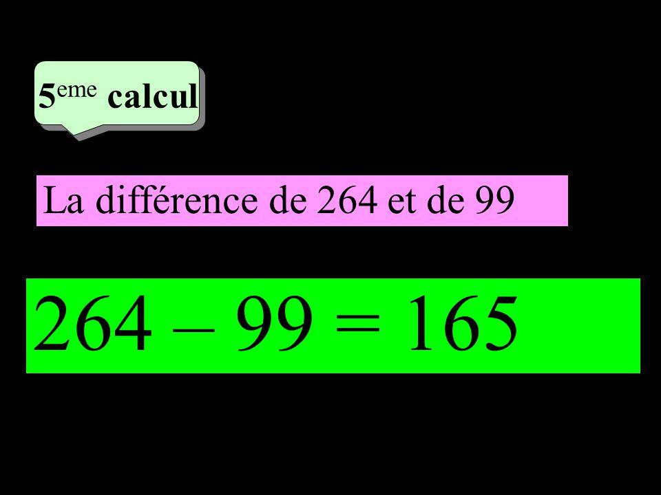 3 eme calcul 3 eme calcul 5 eme calcul La différence de 264 et de 99 264 – 99 = 165
