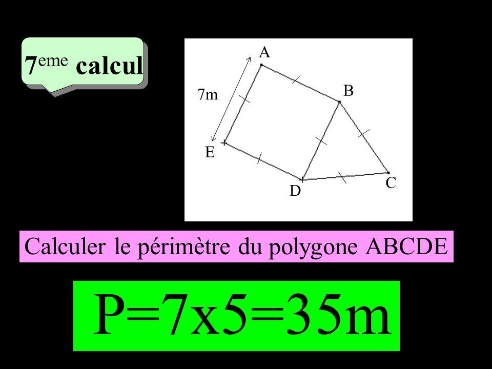 4 eme calcul 4 eme calcul 7 eme calcul 7m A B E D C Calculer le périmètre du polygone ABCDE P=7x5=35m