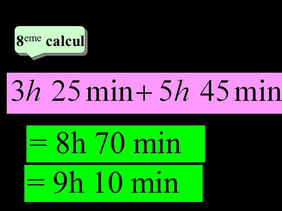 –1–1 4 eme calcul 4 eme calcul 8 eme calcul = 8h 70 min = 9h 10 min