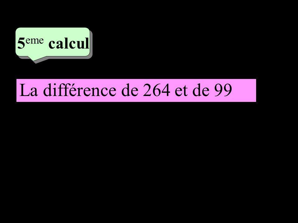 3 eme calcul 3 eme calcul 5 eme calcul La différence de 264 et de 99