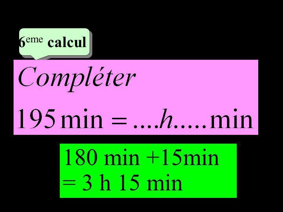 –1–1 3 eme calcul 3 eme calcul 6 eme calcul 180 min +15min = 3 h 15 min