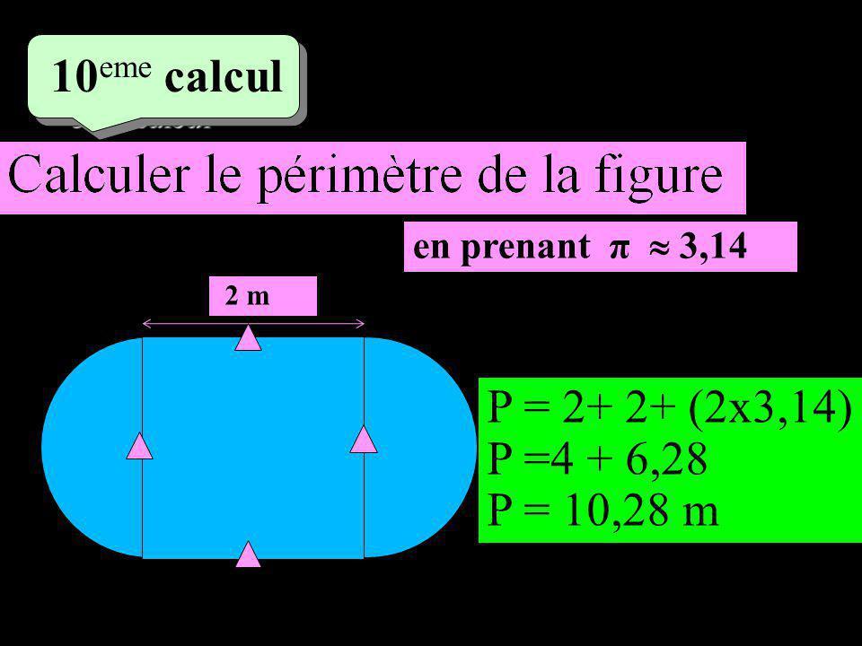 5 eme calcul 5 eme calcul 10 eme calcul 2 m en prenant π 3,14 P = 2+ 2+ (2x3,14) P =4 + 6,28 P = 10,28 m