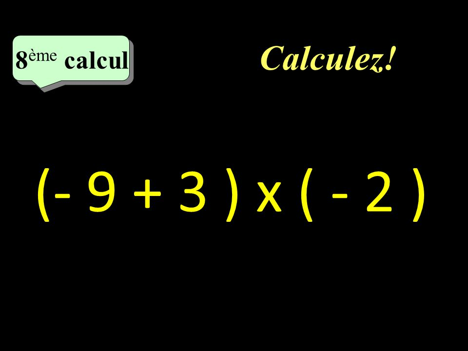 Calculez! 7 eme calcul 7 eme calcul 7 ème calcul - 4 + 2 x 5