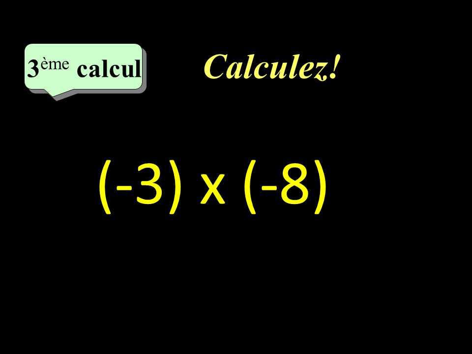 Calculez! 3 eme calcul 3 eme calcul 3 ème calcul (-3) x (-8)