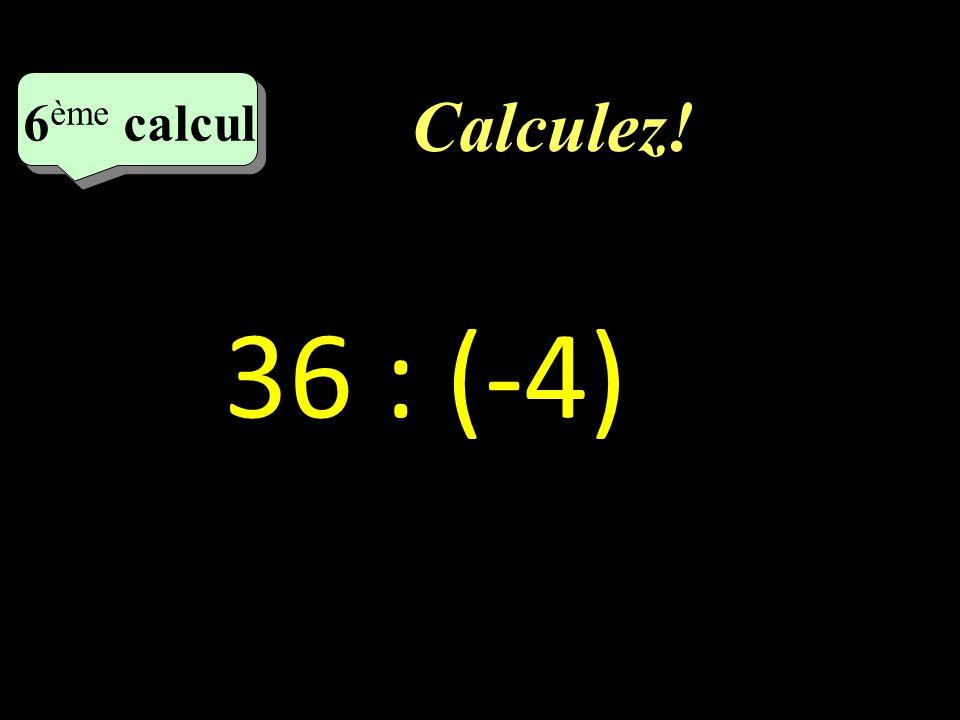 Calculez! 6 eme calcul 6 eme calcul 6 ème calcul 36 : (-4)