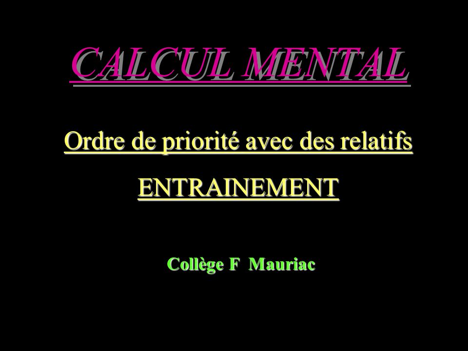 CALCUL MENTAL Ordre de priorité avec des relatifs ENTRAINEMENT Collège F Mauriac Collège F Mauriac