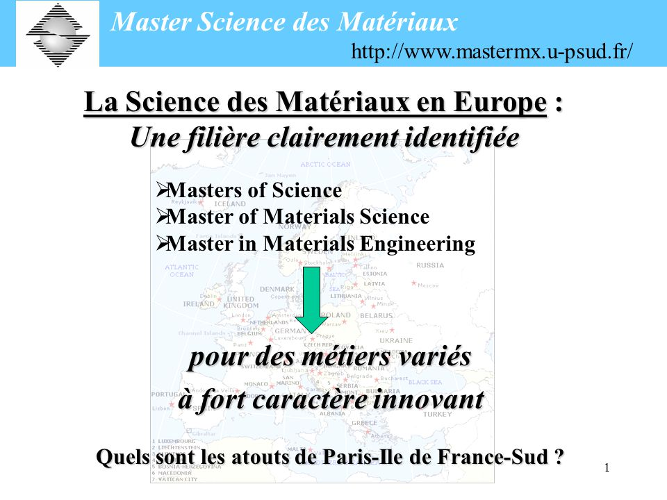 1 Masters of Science Master of Materials Science Master in Materials Engineering Quels sont les atouts de Paris-Ile de France-Sud ? Master Science des