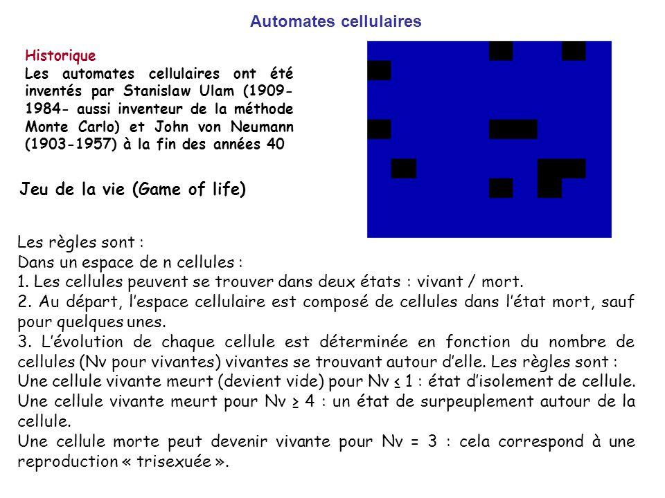 Automates cellulaires Historique Les automates cellulaires ont été inventés par Stanislaw Ulam (1909- 1984- aussi inventeur de la méthode Monte Carlo) et John von Neumann (1903-1957) à la fin des années 40 Les règles sont : Dans un espace de n cellules : 1.