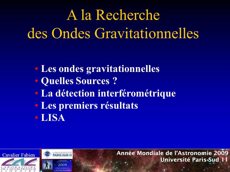 A la Recherche des Ondes Gravitationnelles Cavalier Fabien Les ondes gravitationnelles Quelles Sources ? La détection interférométrique Les premiers r