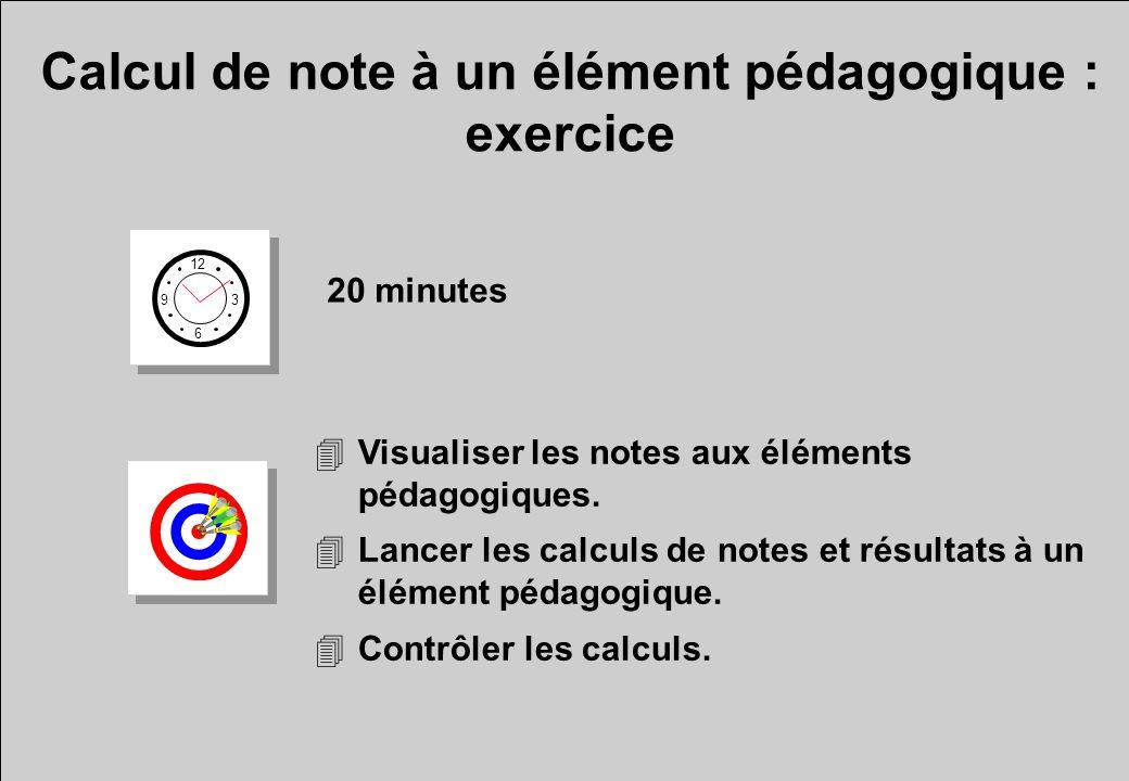 Calcul de note à un élément pédagogique : exercice 20 minutes 4Visualiser les notes aux éléments pédagogiques. 4Lancer les calculs de notes et résulta