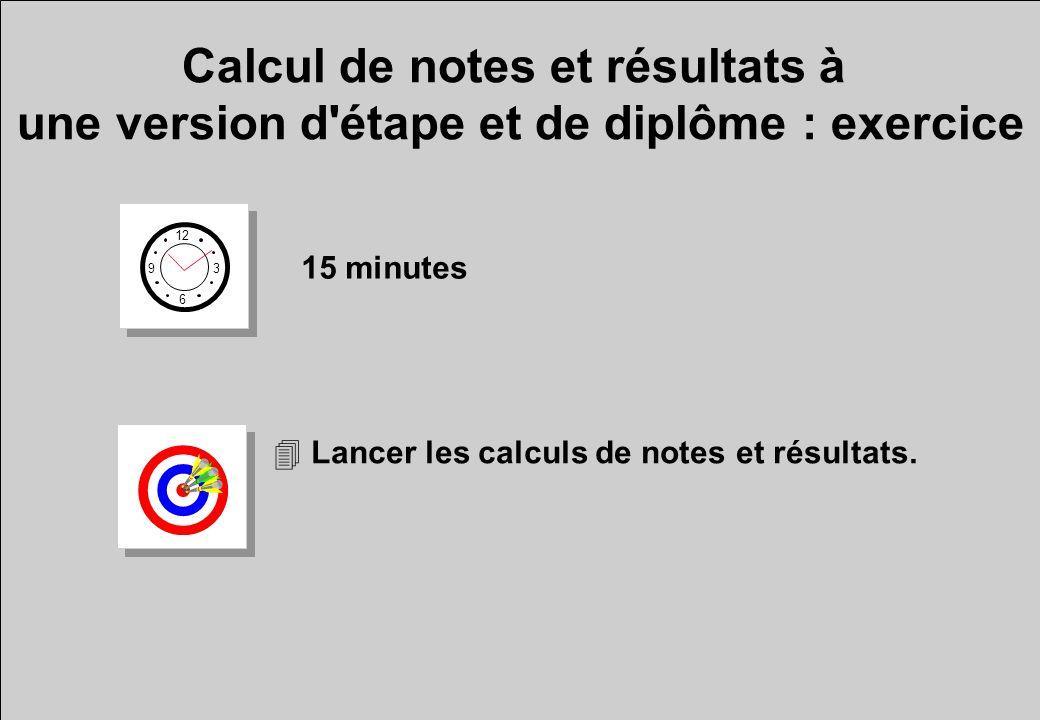 Calcul de notes et résultats à une version d'étape et de diplôme : exercice 15 minutes 4 Lancer les calculs de notes et résultats. 12 6 3 9