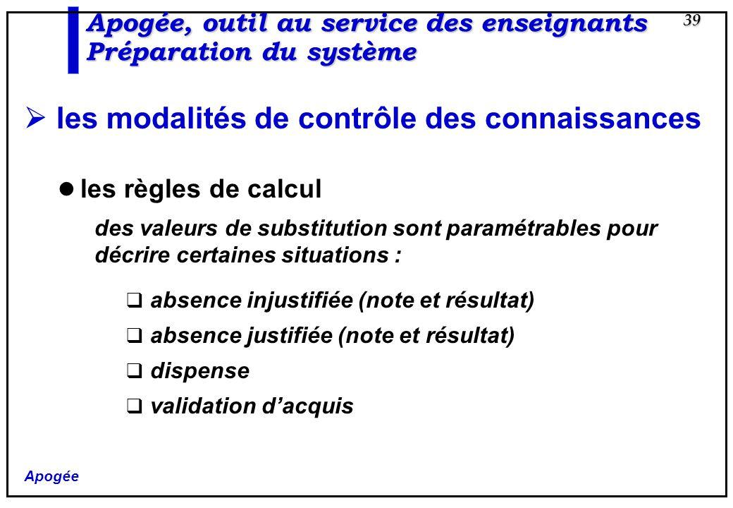 Apogée 39 Apogée, outil au service des enseignants Préparation du système les modalités de contrôle des connaissances les règles de calcul des valeurs