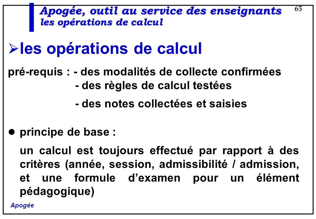Apogée 65 Apogée, outil au service des enseignants les opérations de calcul les opérations de calcul pré-requis : - des modalités de collecte confirmé