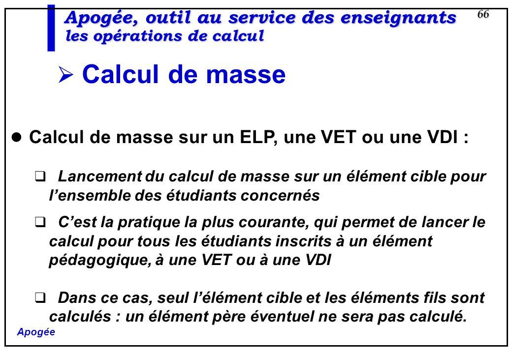 Apogée 66 Apogée, outil au service des enseignants les opérations de calcul Calcul de masse Calcul de masse sur un ELP, une VET ou une VDI : Lancement