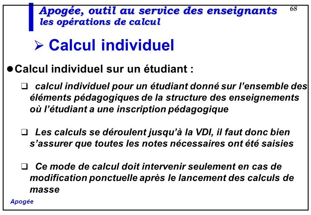Apogée 68 Apogée, outil au service des enseignants les opérations de calcul Calcul individuel Calcul individuel sur un étudiant : calcul individuel po
