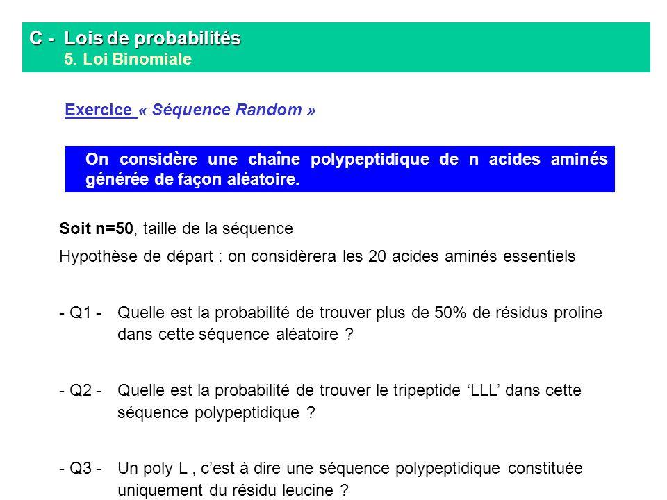 C - Lois de probabilités C - Lois de probabilités 5. Loi Binomiale On considère une chaîne polypeptidique de n acides aminés générée de façon aléatoir