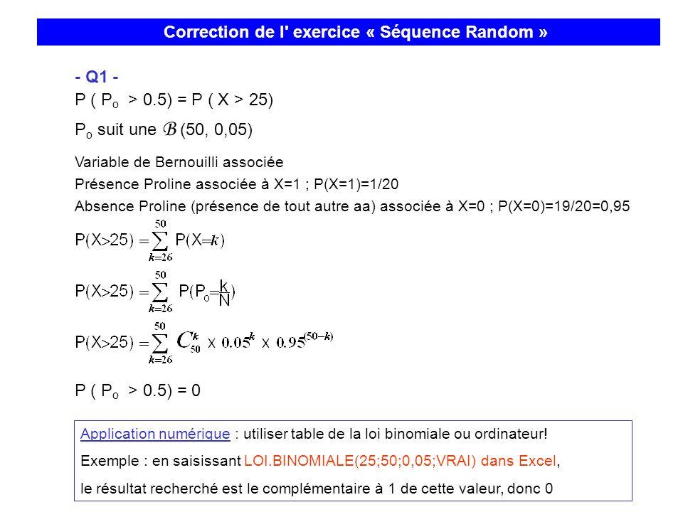 - Q1 - P ( P o > 0.5) = P ( X > 25) P o suit une B (50, 0,05) Variable de Bernouilli associée Présence Proline associée à X=1 ; P(X=1)=1/20 Absence Pr