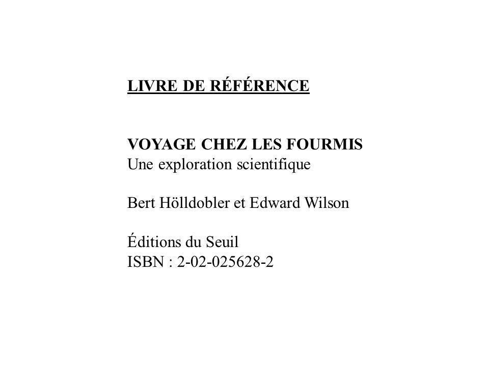 LIVRE DE RÉFÉRENCE VOYAGE CHEZ LES FOURMIS Une exploration scientifique Bert Hölldobler et Edward Wilson Éditions du Seuil ISBN : 2-02-025628-2