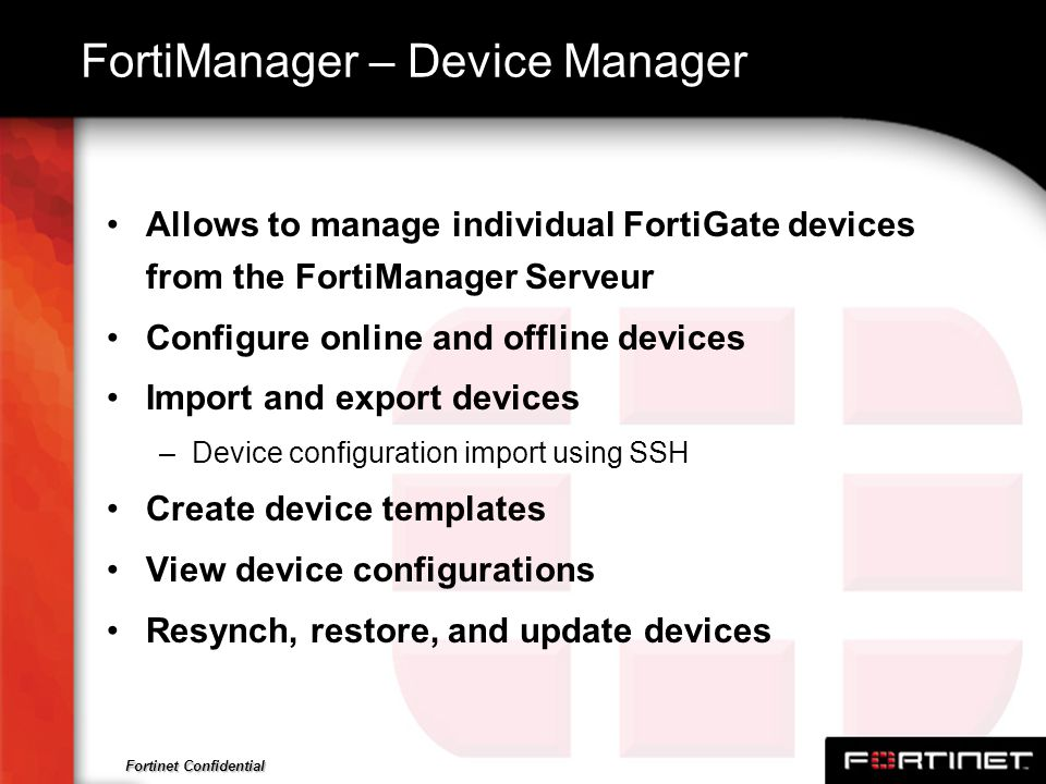 Fortinet Confidential FortiManager – Device Manager Allows to manage individual FortiGate devices from the FortiManager Serveur Configure online and o