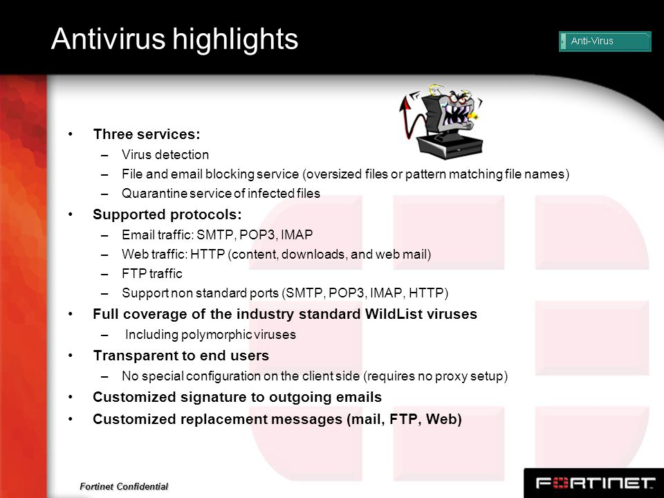 Fortinet Confidential Antivirus highlights Three services: –Virus detection –File and email blocking service (oversized files or pattern matching file