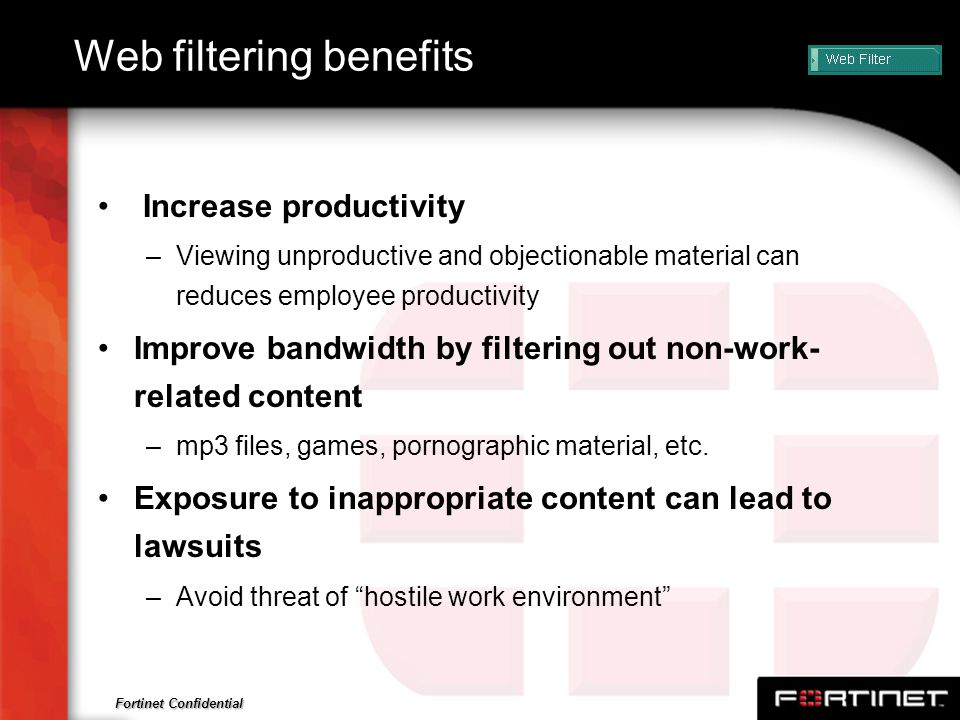 Fortinet Confidential Web filtering benefits Increase productivity –Viewing unproductive and objectionable material can reduces employee productivity