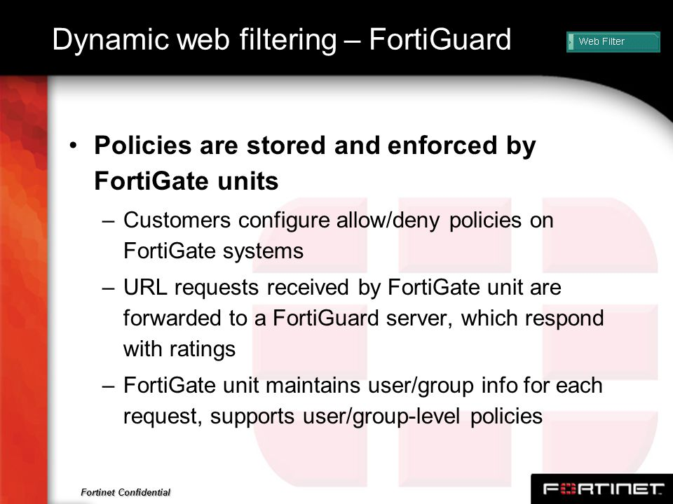 Fortinet Confidential Dynamic web filtering – FortiGuard Policies are stored and enforced by FortiGate units –Customers configure allow/deny policies