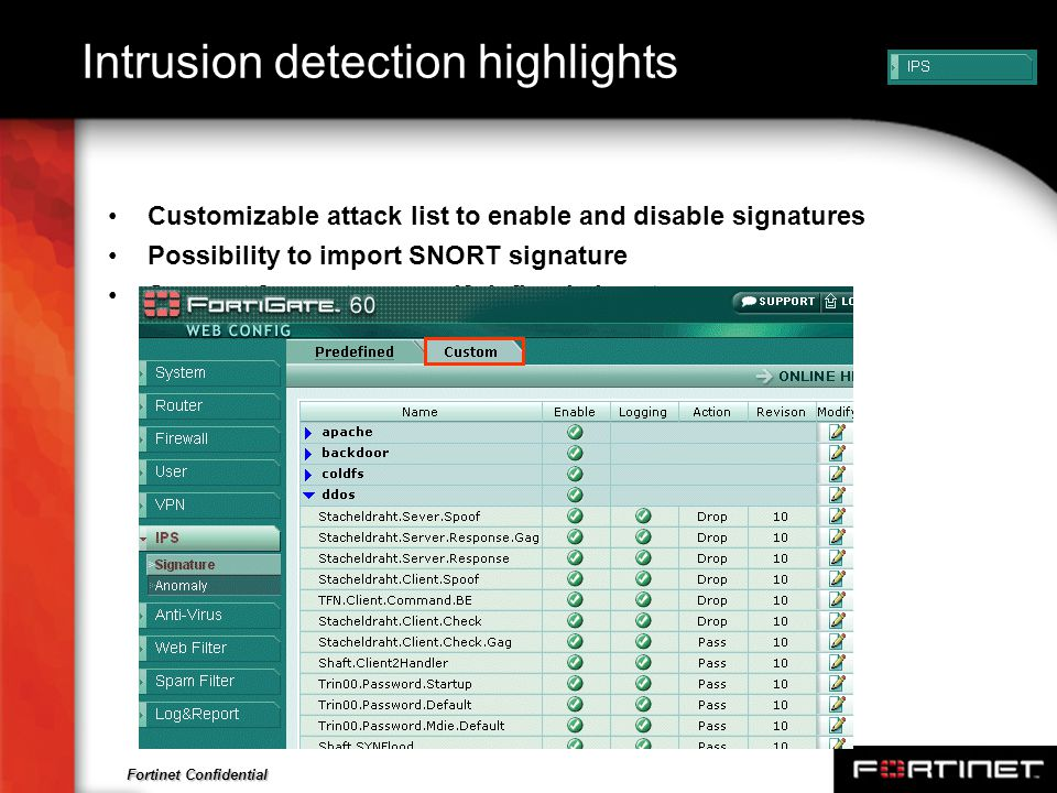 Fortinet Confidential Intrusion detection highlights Customizable attack list to enable and disable signatures Possibility to import SNORT signature S