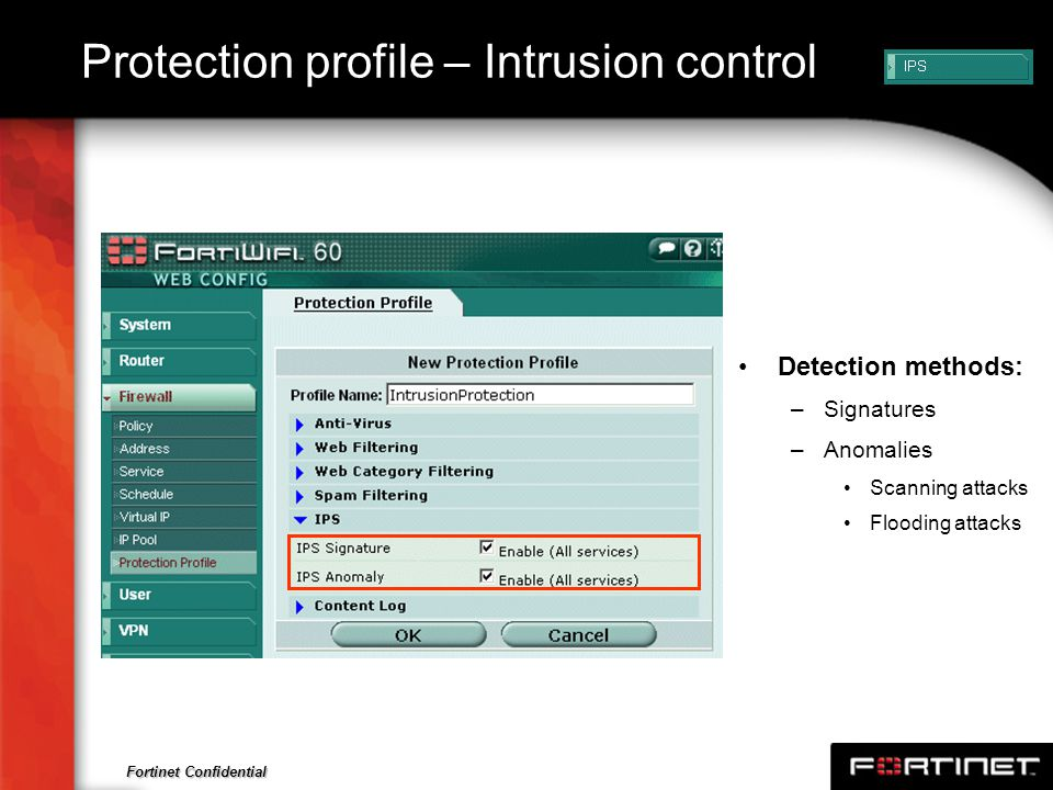 Fortinet Confidential Protection profile – Intrusion control Detection methods: –Signatures –Anomalies Scanning attacks Flooding attacks