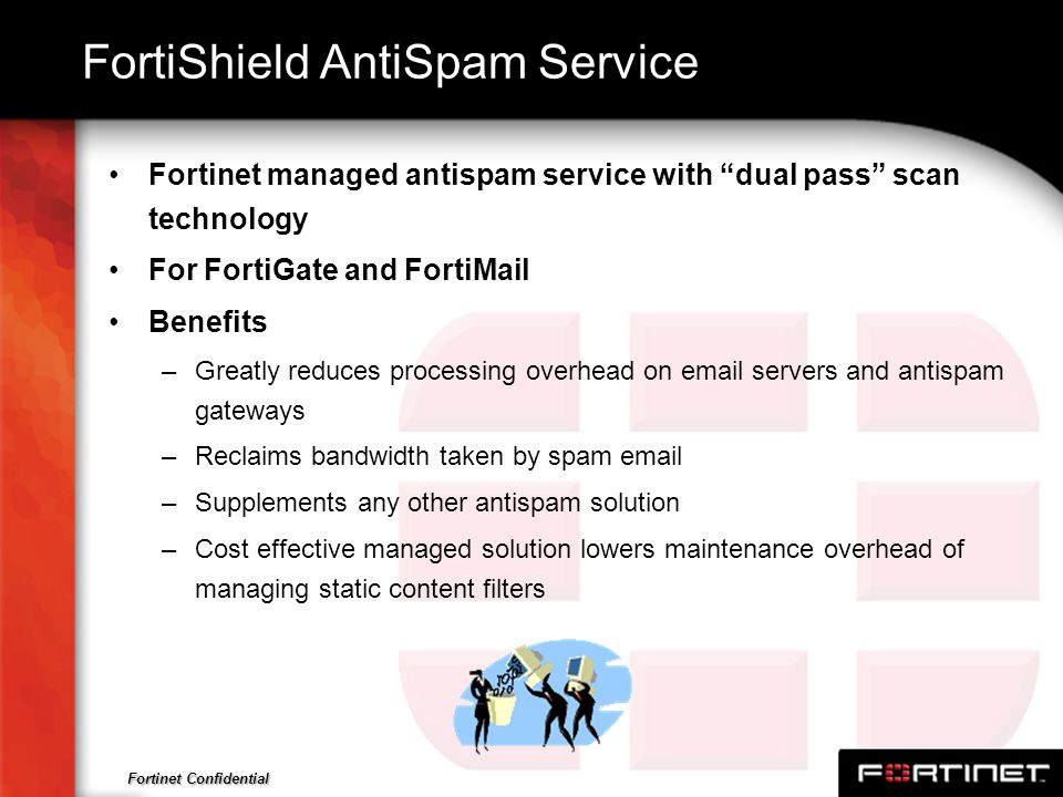Fortinet Confidential FortiShield AntiSpam Service Fortinet managed antispam service with dual pass scan technology For FortiGate and FortiMail Benefi