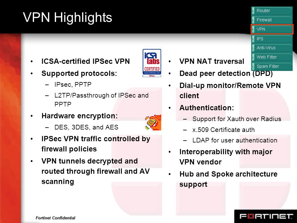 Fortinet Confidential VPN Highlights ICSA-certified IPSec VPN Supported protocols: –IPsec, PPTP –L2TP/Passthrough of IPSec and PPTP Hardware encryptio