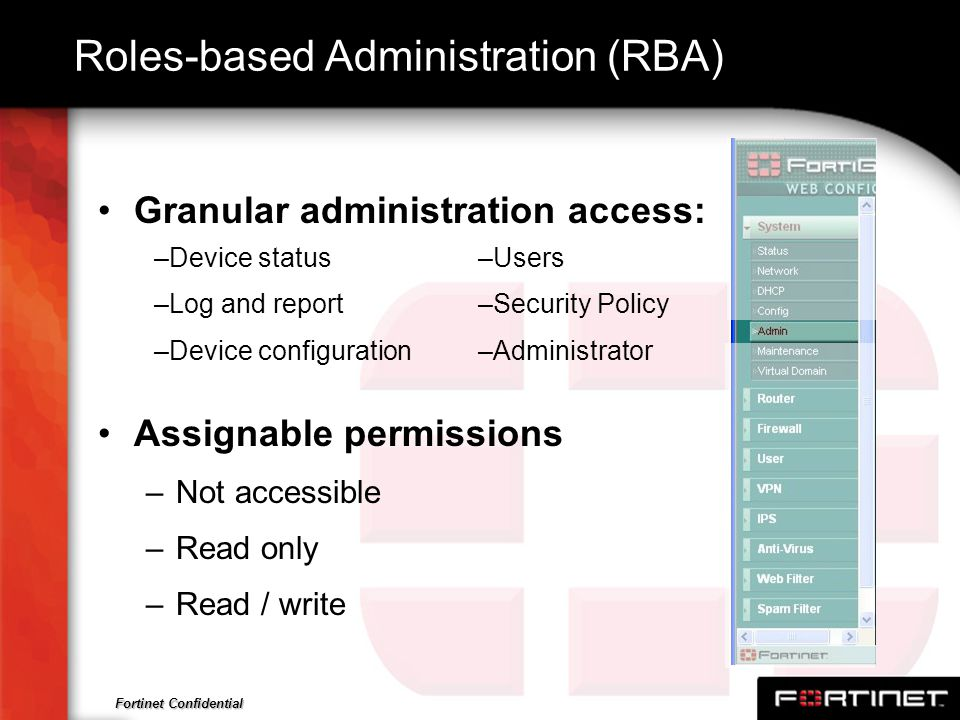Fortinet Confidential Roles-based Administration (RBA) Granular administration access: Assignable permissions –Not accessible –Read only –Read / write