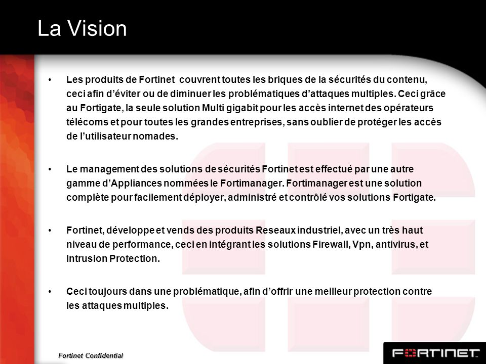Fortinet Confidential La Vision Les produits de Fortinet couvrent toutes les briques de la sécurités du contenu, ceci afin déviter ou de diminuer les