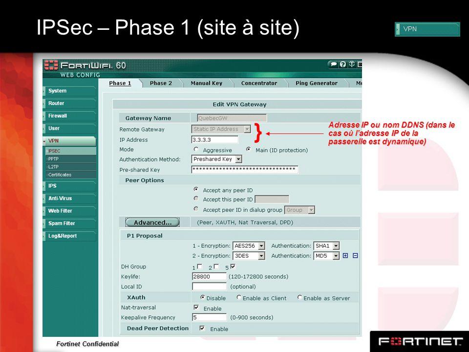 Fortinet Confidential IPSec – Phase 1 (site à site) Adresse IP ou nom DDNS (dans le cas où ladresse IP de la passerelle est dynamique) }