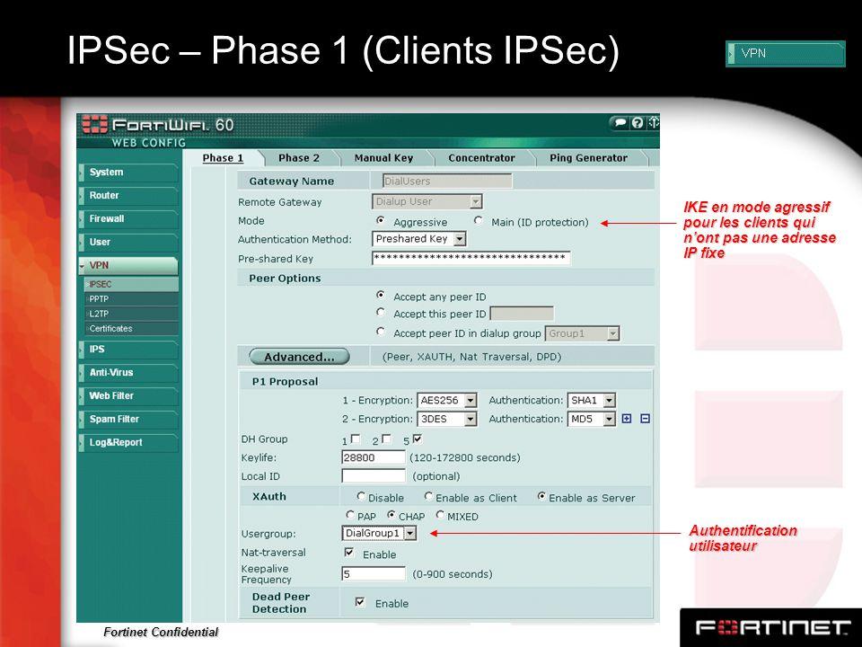 Fortinet Confidential IPSec – Phase 1 (Clients IPSec) IKE en mode agressif pour les clients qui nont pas une adresse IP fixe Authentification utilisat