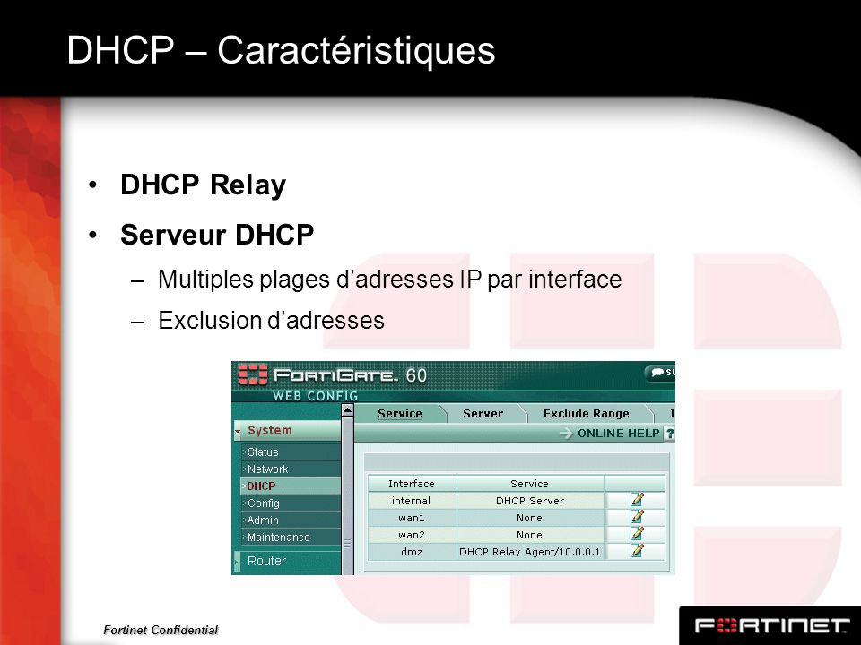 Fortinet Confidential DHCP – Caractéristiques DHCP Relay Serveur DHCP –Multiples plages dadresses IP par interface –Exclusion dadresses